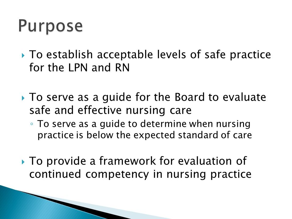  To establish acceptable levels of safe practice for the LPN and RN  To serve as a guide for the Board to evaluate safe and effective nursing care ◦ To serve as a guide to determine when nursing practice is below the expected standard of care  To provide a framework for evaluation of continued competency in nursing practice