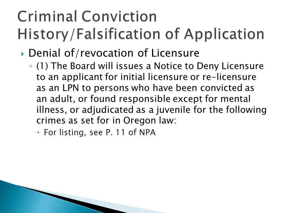  Denial of/revocation of Licensure ◦ (1) The Board will issues a Notice to Deny Licensure to an applicant for initial licensure or re-licensure as an LPN to persons who have been convicted as an adult, or found responsible except for mental illness, or adjudicated as a juvenile for the following crimes as set for in Oregon law:  For listing, see P.