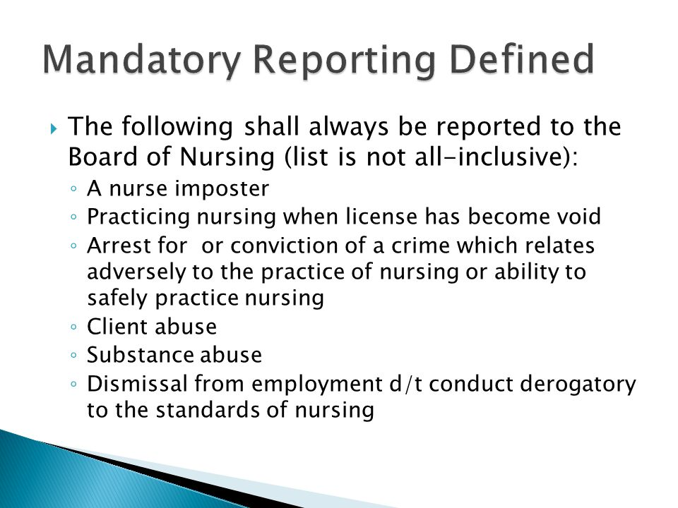  The following shall always be reported to the Board of Nursing (list is not all-inclusive): ◦ A nurse imposter ◦ Practicing nursing when license has become void ◦ Arrest for or conviction of a crime which relates adversely to the practice of nursing or ability to safely practice nursing ◦ Client abuse ◦ Substance abuse ◦ Dismissal from employment d/t conduct derogatory to the standards of nursing
