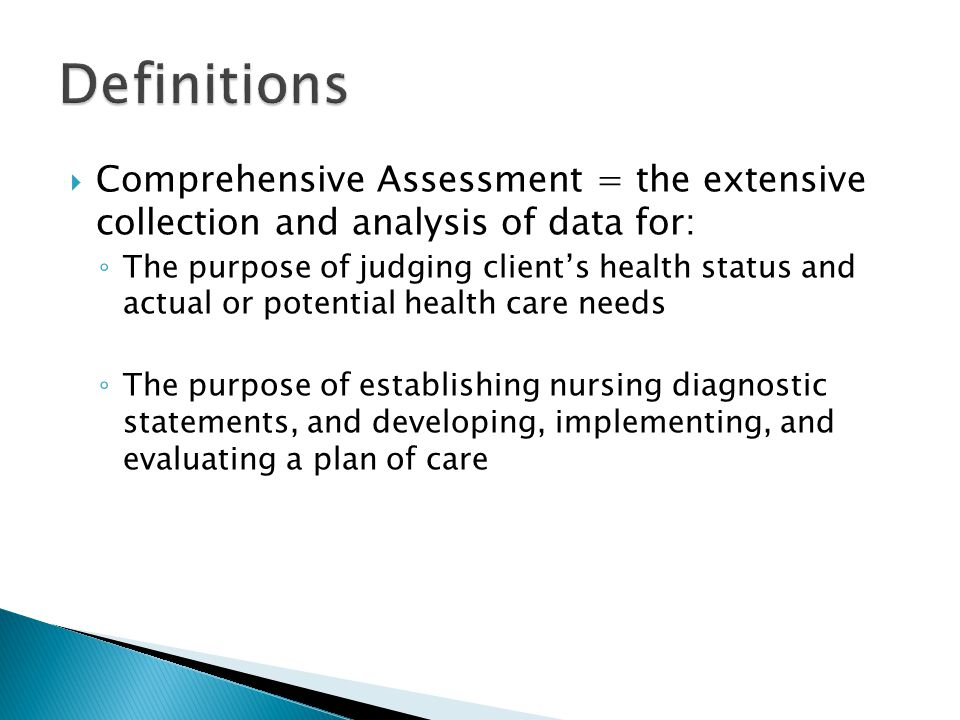  Comprehensive Assessment = the extensive collection and analysis of data for: ◦ The purpose of judging client's health status and actual or potential health care needs ◦ The purpose of establishing nursing diagnostic statements, and developing, implementing, and evaluating a plan of care
