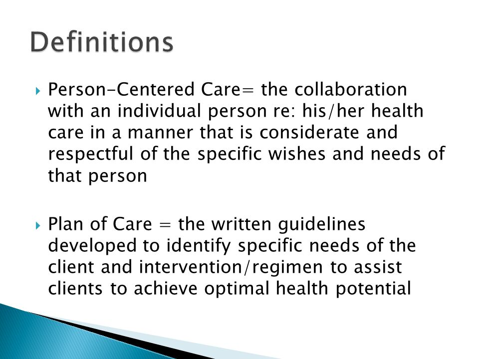  Person-Centered Care= the collaboration with an individual person re: his/her health care in a manner that is considerate and respectful of the specific wishes and needs of that person  Plan of Care = the written guidelines developed to identify specific needs of the client and intervention/regimen to assist clients to achieve optimal health potential