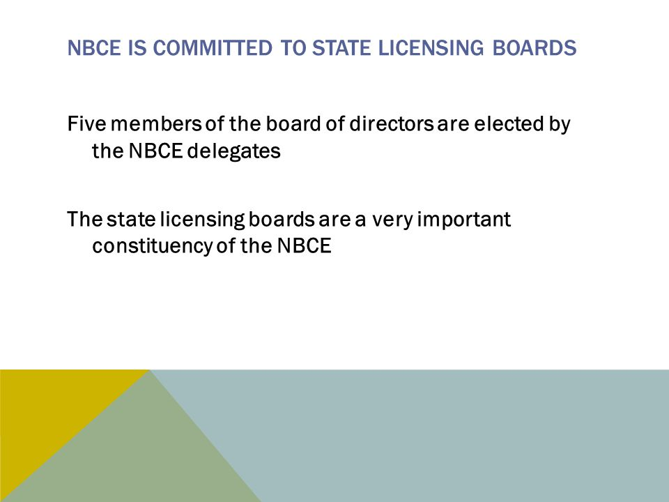 NBCE IS COMMITTED TO STATE LICENSING BOARDS Five members of the board of directors are elected by the NBCE delegates The state licensing boards are a very important constituency of the NBCE