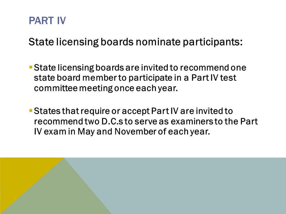 PART IV State licensing boards nominate participants:  State licensing boards are invited to recommend one state board member to participate in a Part IV test committee meeting once each year.