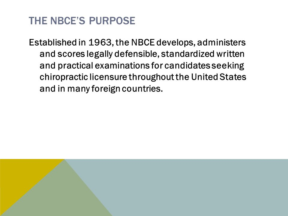THE NBCE'S PURPOSE Established in 1963, the NBCE develops, administers and scores legally defensible, standardized written and practical examinations for candidates seeking chiropractic licensure throughout the United States and in many foreign countries.