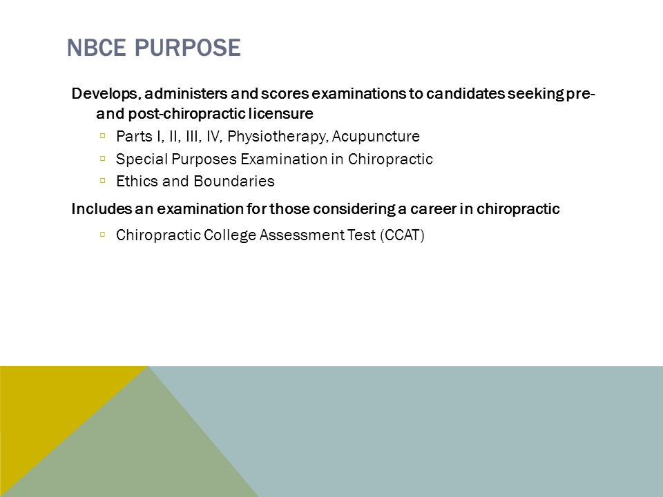 NBCE PURPOSE Develops, administers and scores examinations to candidates seeking pre- and post-chiropractic licensure  Parts I, II, III, IV, Physiotherapy, Acupuncture  Special Purposes Examination in Chiropractic  Ethics and Boundaries Includes an examination for those considering a career in chiropractic  Chiropractic College Assessment Test (CCAT)