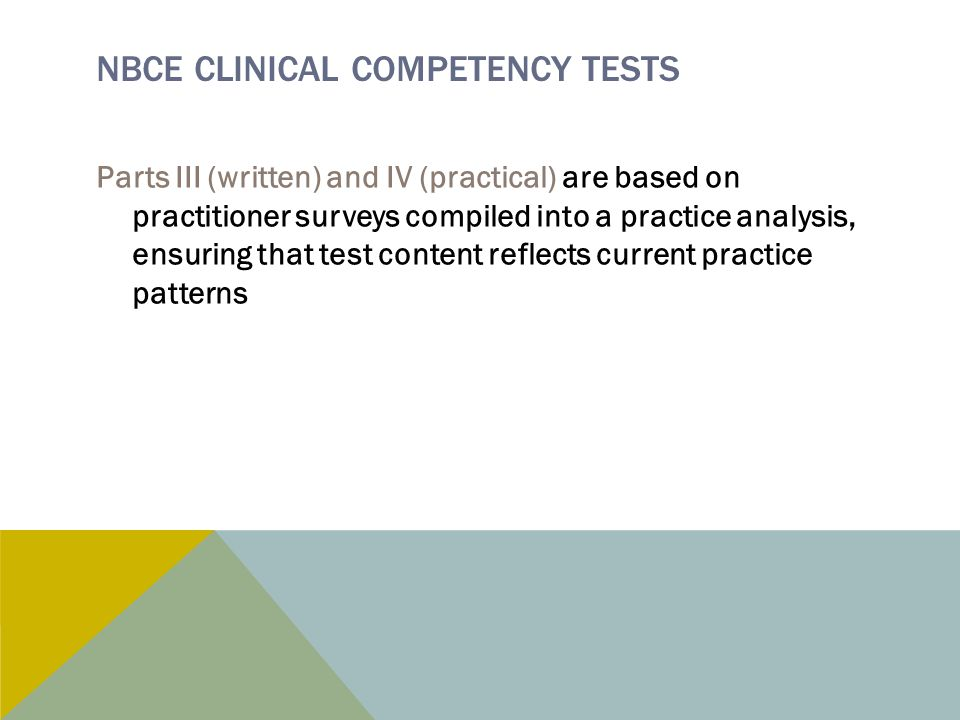 NBCE CLINICAL COMPETENCY TESTS Parts III (written) and IV (practical) are based on practitioner surveys compiled into a practice analysis, ensuring that test content reflects current practice patterns