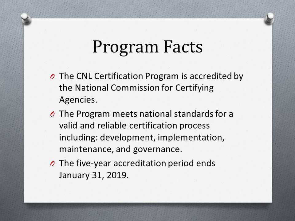 Program Facts O CNL Certification Program piloted November 2006 O More than 3,000 certified CNLs O More than 90 schools of nursing have served as a CNL exam site O More than 100 schools of nursing offer a CNL education program