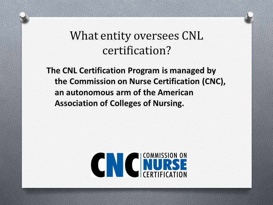 What is CNL certification? O CNL certification is a unique credential that recognizes graduates of Clinical Nurse Leader programs who have demonstrate