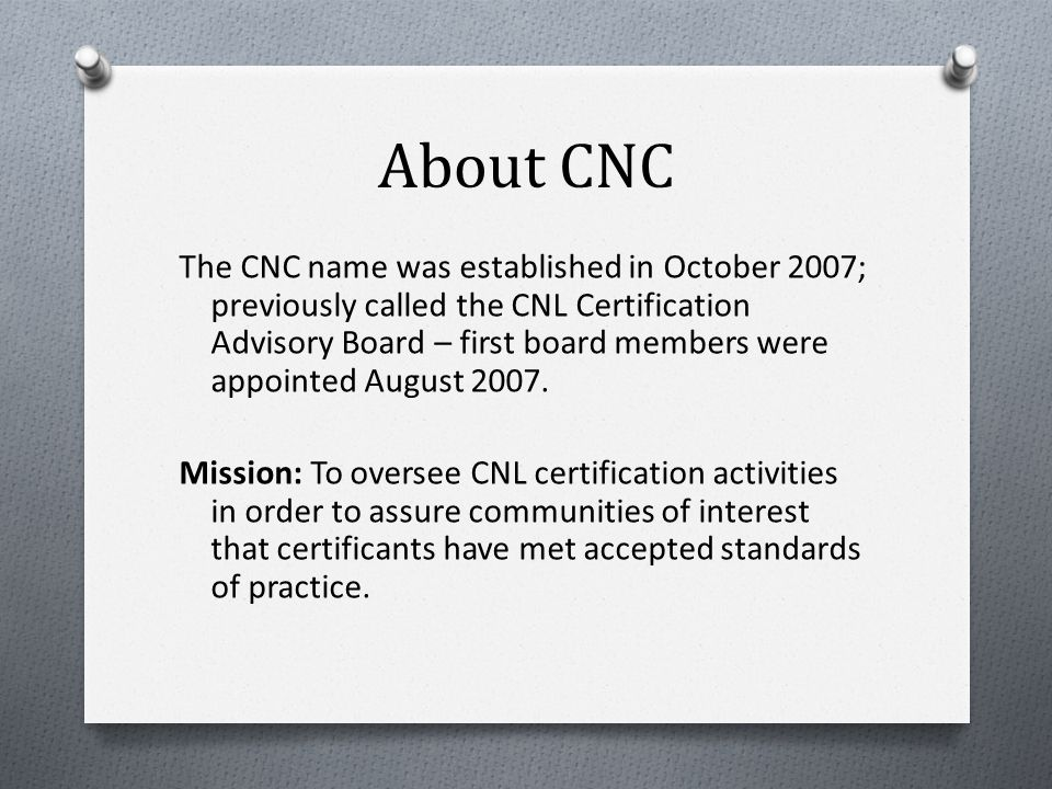 About CNC The CNC name was established in October 2007; previously called the CNL Certification Advisory Board – first board members were appointed August 2007.