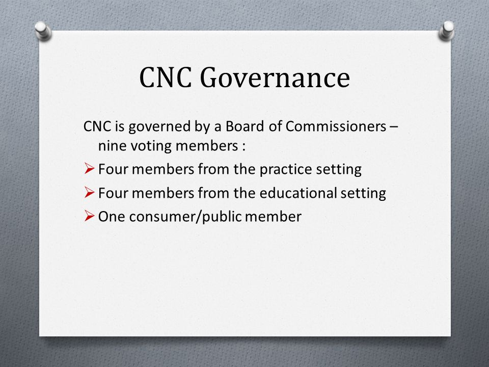 CNC Governance CNC is governed by a Board of Commissioners – nine voting members :  Four members from the practice setting  Four members from the educational setting  One consumer/public member