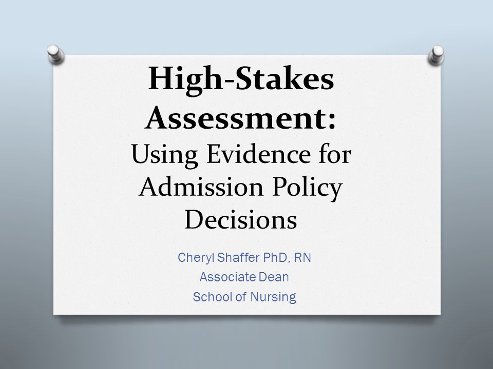 High-Stakes Assessment: Using Evidence for Admission Policy Decisions Cheryl Shaffer PhD, RN Associate Dean School of Nursing