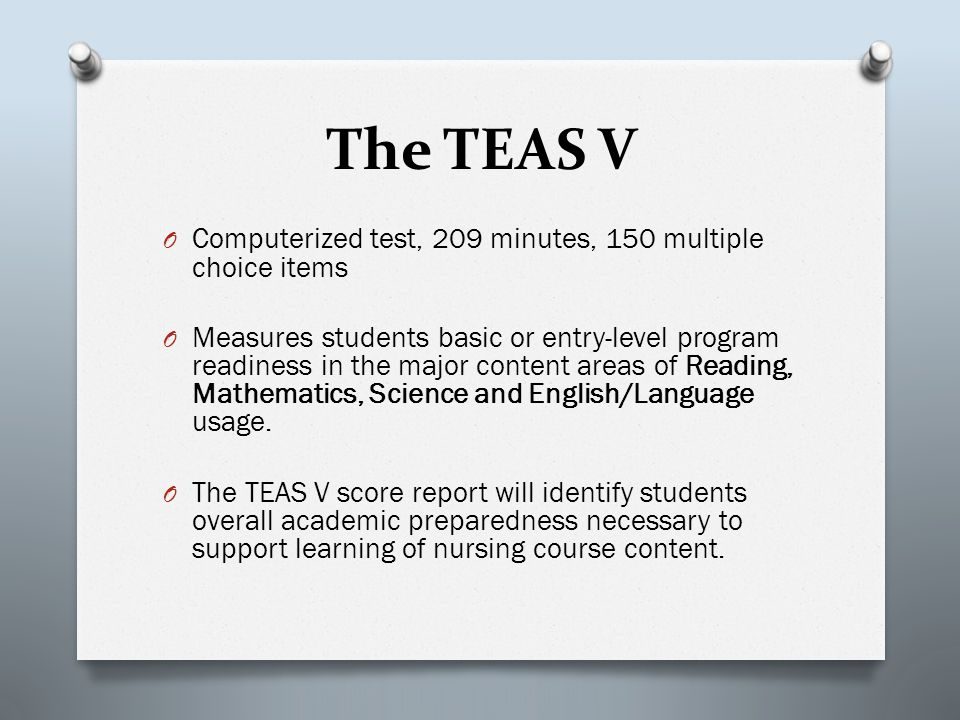 The TEAS V O Computerized test, 209 minutes, 150 multiple choice items O Measures students basic or entry-level program readiness in the major content