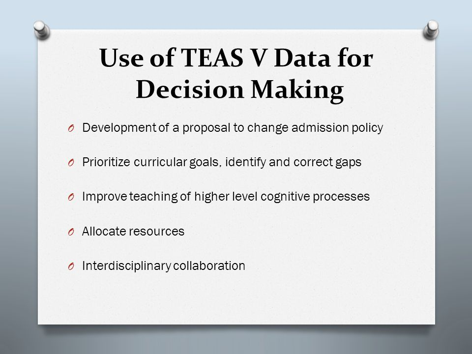 Use of TEAS V Data for Decision Making O Development of a proposal to change admission policy O Prioritize curricular goals, identify and correct gaps O Improve teaching of higher level cognitive processes O Allocate resources O Interdisciplinary collaboration