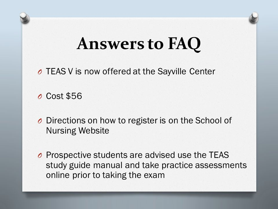 Answers to FAQ O TEAS V is now offered at the Sayville Center O Cost $56 O Directions on how to register is on the School of Nursing Website O Prospective students are advised use the TEAS study guide manual and take practice assessments online prior to taking the exam