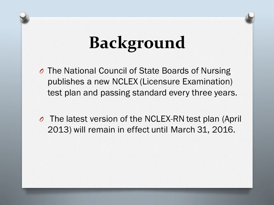 Background O The National Council of State Boards of Nursing publishes a new NCLEX (Licensure Examination) test plan and passing standard every three