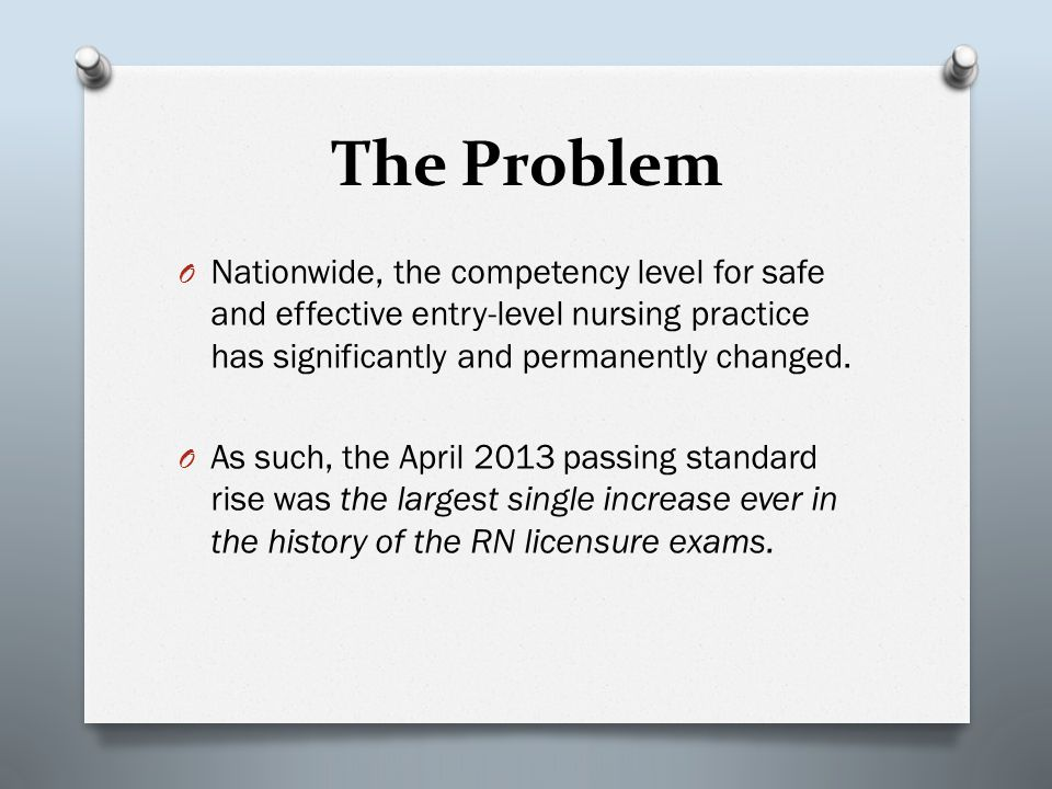 The Problem O Nationwide, the competency level for safe and effective entry-level nursing practice has significantly and permanently changed. O As suc