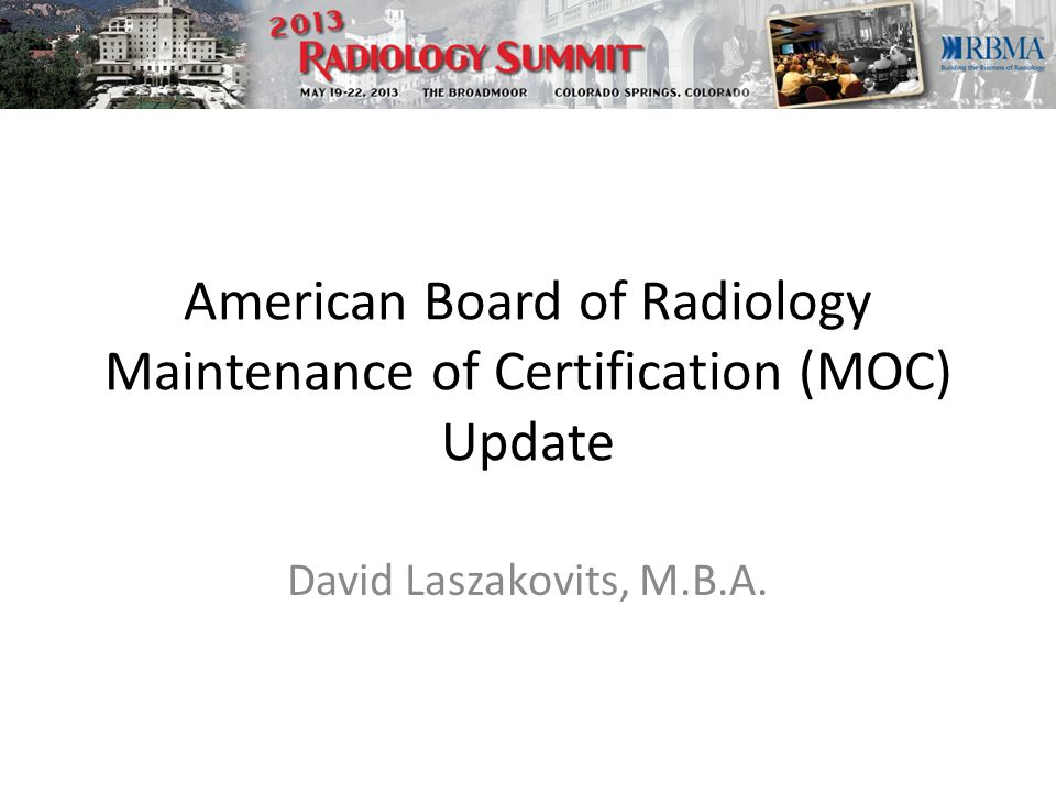 American Board of Radiology Maintenance of Certification (MOC) Update David Laszakovits, M.B.A.