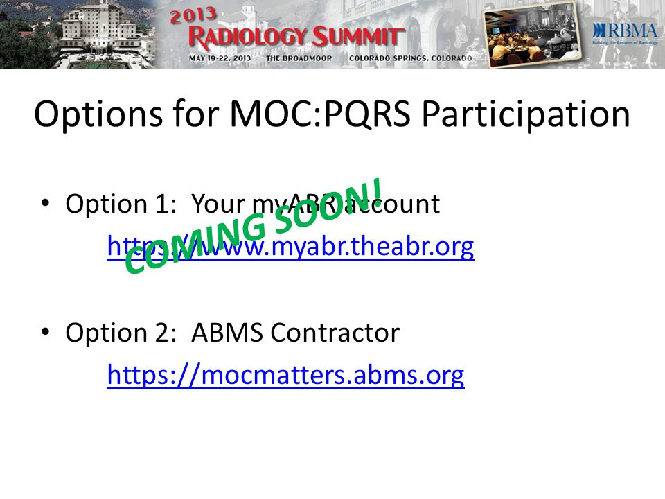 Options for MOC:PQRS Participation Option 1: Your myABR account https://www.myabr.theabr.org COMING SOON.