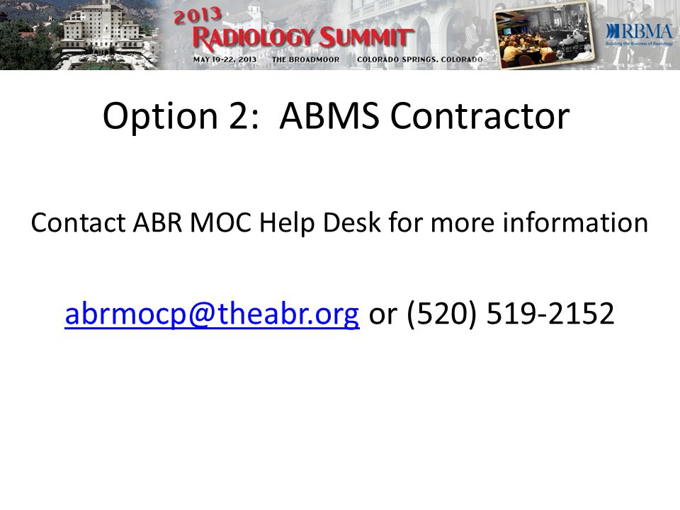 Option 2: ABMS Contractor Contact ABR MOC Help Desk for more information abrmocp@theabr.orgabrmocp@theabr.org or (520) 519-2152