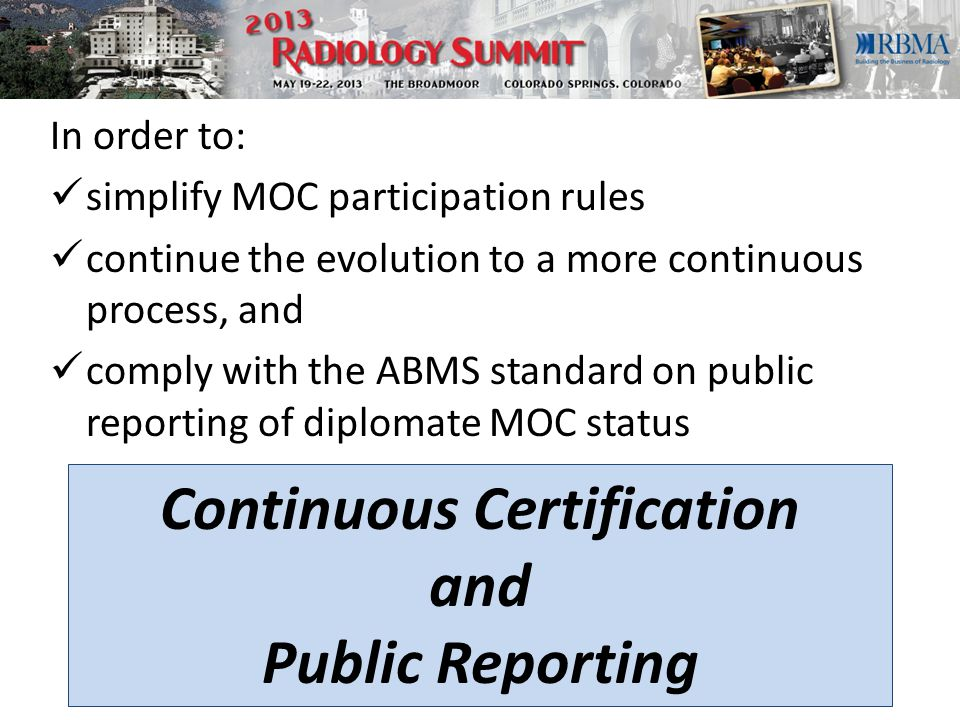 In order to: simplify MOC participation rules continue the evolution to a more continuous process, and comply with the ABMS standard on public reporting of diplomate MOC status Continuous Certification and Public Reporting