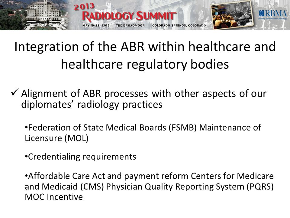 Integration of the ABR within healthcare and healthcare regulatory bodies Alignment of ABR processes with other aspects of our diplomates' radiology practices Federation of State Medical Boards (FSMB) Maintenance of Licensure (MOL) Affordable Care Act and payment reform Centers for Medicare and Medicaid (CMS) Physician Quality Reporting System (PQRS) MOC Incentive Credentialing requirements