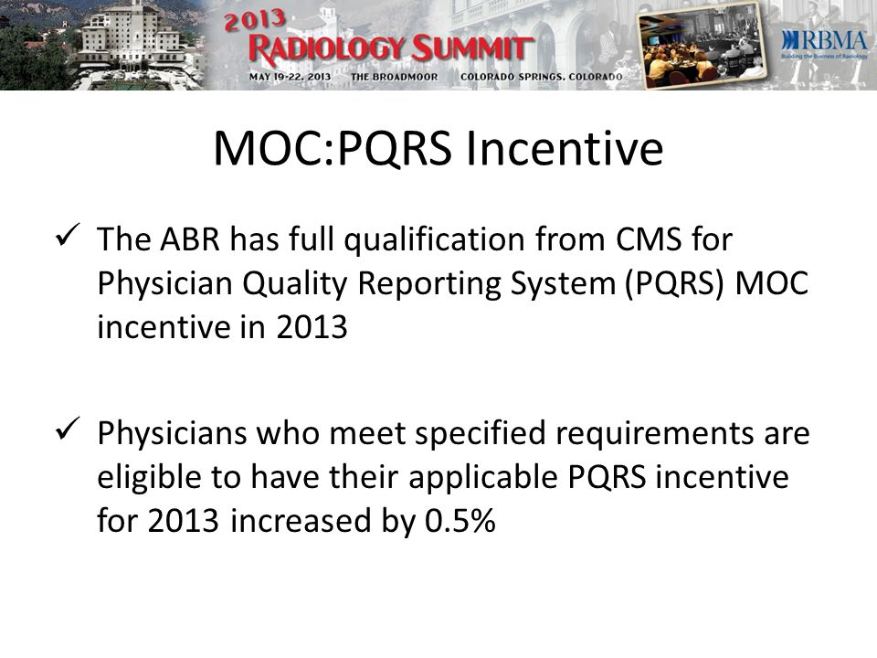 MOC:PQRS Incentive The ABR has full qualification from CMS for Physician Quality Reporting System (PQRS) MOC incentive in 2013 Physicians who meet specified requirements are eligible to have their applicable PQRS incentive for 2013 increased by 0.5%