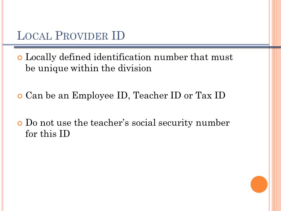L OCAL P ROVIDER ID Locally defined identification number that must be unique within the division Can be an Employee ID, Teacher ID or Tax ID Do not u