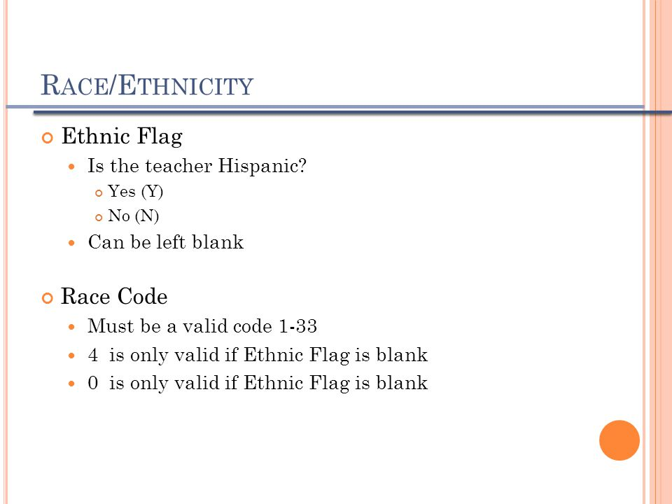 R ACE /E THNICITY Ethnic Flag Is the teacher Hispanic? Yes (Y) No (N) Can be left blank Race Code Must be a valid code 1-33 4 is only valid if Ethnic