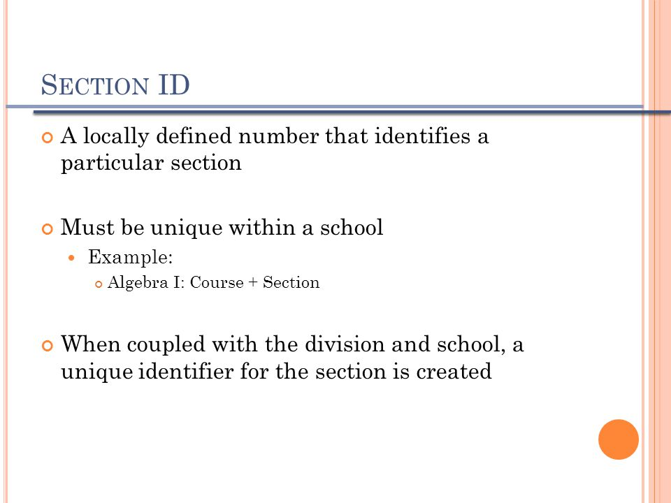 S ECTION ID A locally defined number that identifies a particular section Must be unique within a school Example: Algebra I: Course + Section When cou