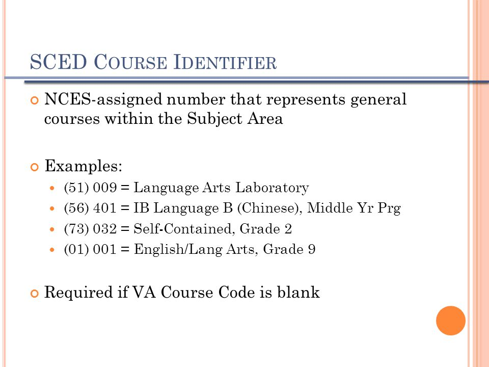 SCED C OURSE I DENTIFIER NCES-assigned number that represents general courses within the Subject Area Examples: (51) 009 = Language Arts Laboratory (5