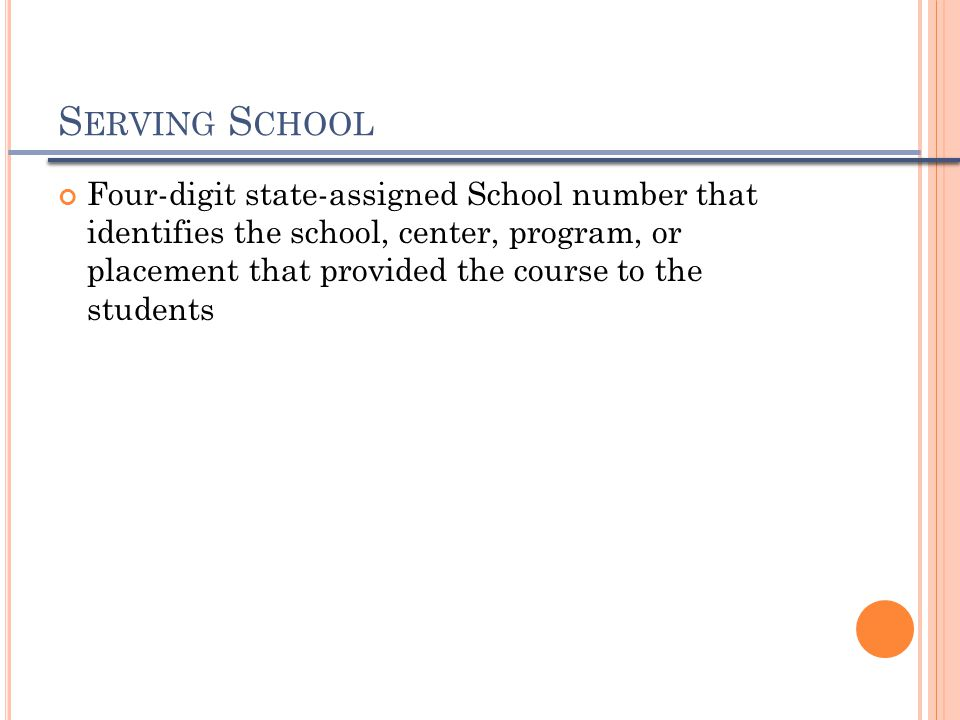 S ERVING S CHOOL Four-digit state-assigned School number that identifies the school, center, program, or placement that provided the course to the stu
