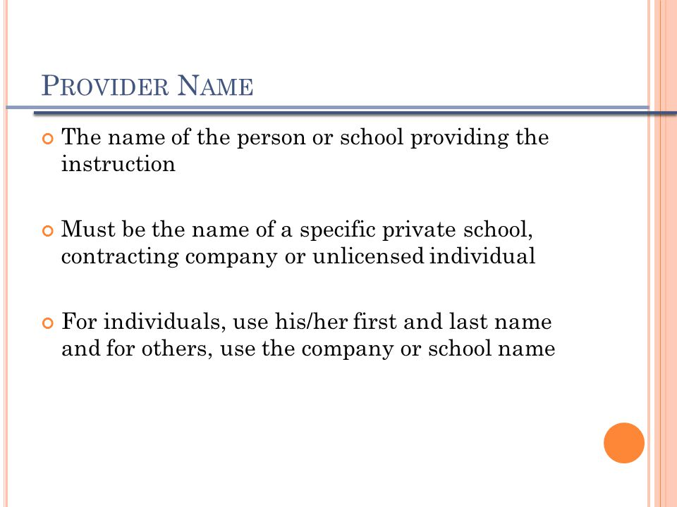 P ROVIDER N AME The name of the person or school providing the instruction Must be the name of a specific private school, contracting company or unlic