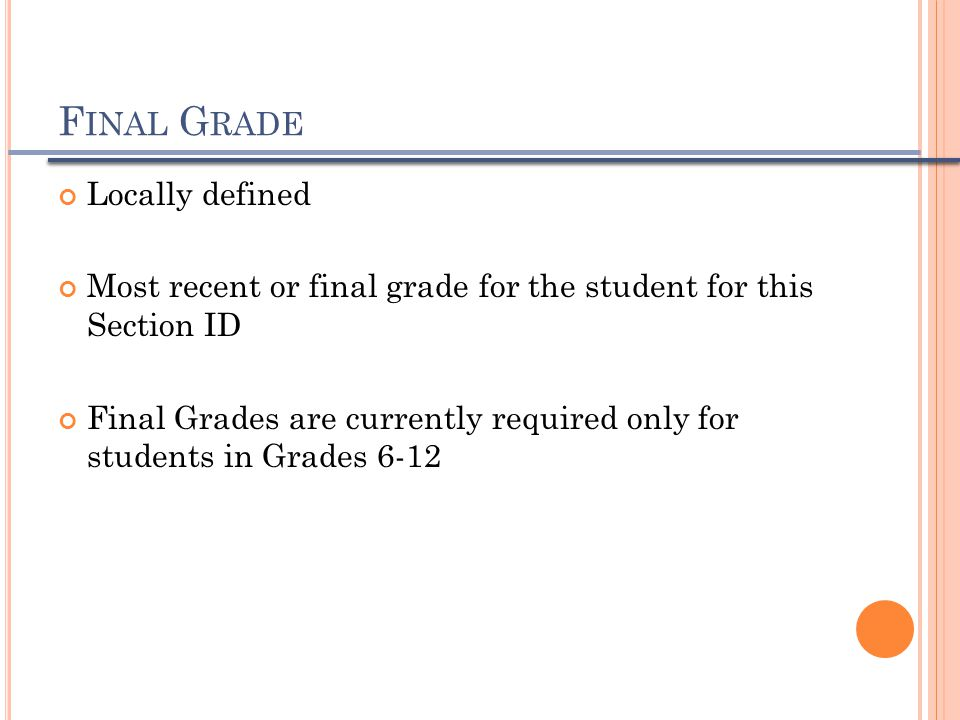F INAL G RADE Locally defined Most recent or final grade for the student for this Section ID Final Grades are currently required only for students in