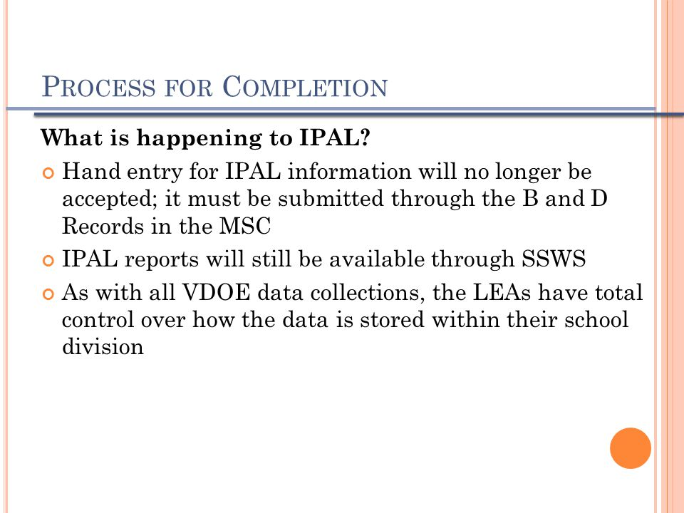 P ROCESS FOR C OMPLETION What is happening to IPAL? Hand entry for IPAL information will no longer be accepted; it must be submitted through the B and