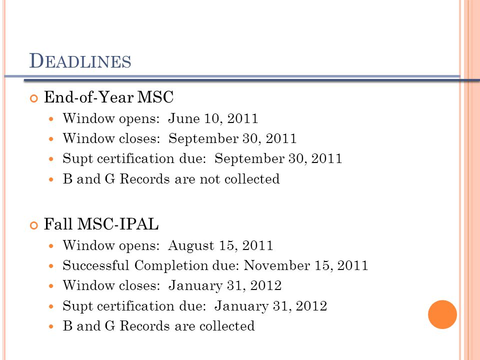 End-of-Year MSC Window opens: June 10, 2011 Window closes: September 30, 2011 Supt certification due: September 30, 2011 B and G Records are not collected Fall MSC-IPAL Window opens: August 15, 2011 Successful Completion due: November 15, 2011 Window closes: January 31, 2012 Supt certification due: January 31, 2012 B and G Records are collected