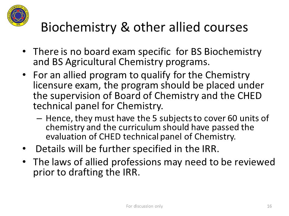 Biochemistry & other allied courses There is no board exam specific for BS Biochemistry and BS Agricultural Chemistry programs. For an allied program