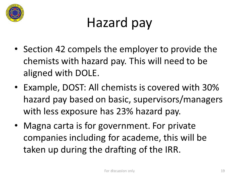 Hazard pay Section 42 compels the employer to provide the chemists with hazard pay. This will need to be aligned with DOLE. Example, DOST: All chemist