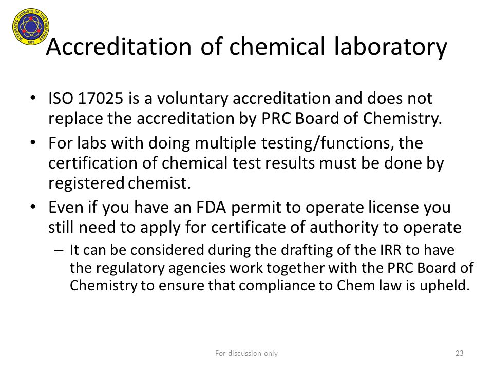 ISO 17025 is a voluntary accreditation and does not replace the accreditation by PRC Board of Chemistry. For labs with doing multiple testing/function
