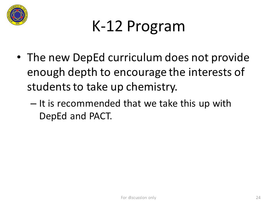 K-12 Program The new DepEd curriculum does not provide enough depth to encourage the interests of students to take up chemistry. – It is recommended t