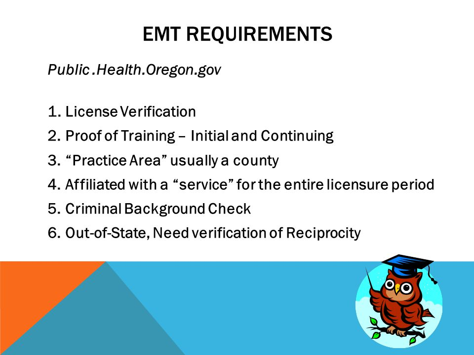 EMT REQUIREMENTS Public.Health.Oregon.gov 1.License Verification 2.Proof of Training – Initial and Continuing 3. Practice Area usually a county 4.Affiliated with a service for the entire licensure period 5.Criminal Background Check 6.Out-of-State, Need verification of Reciprocity