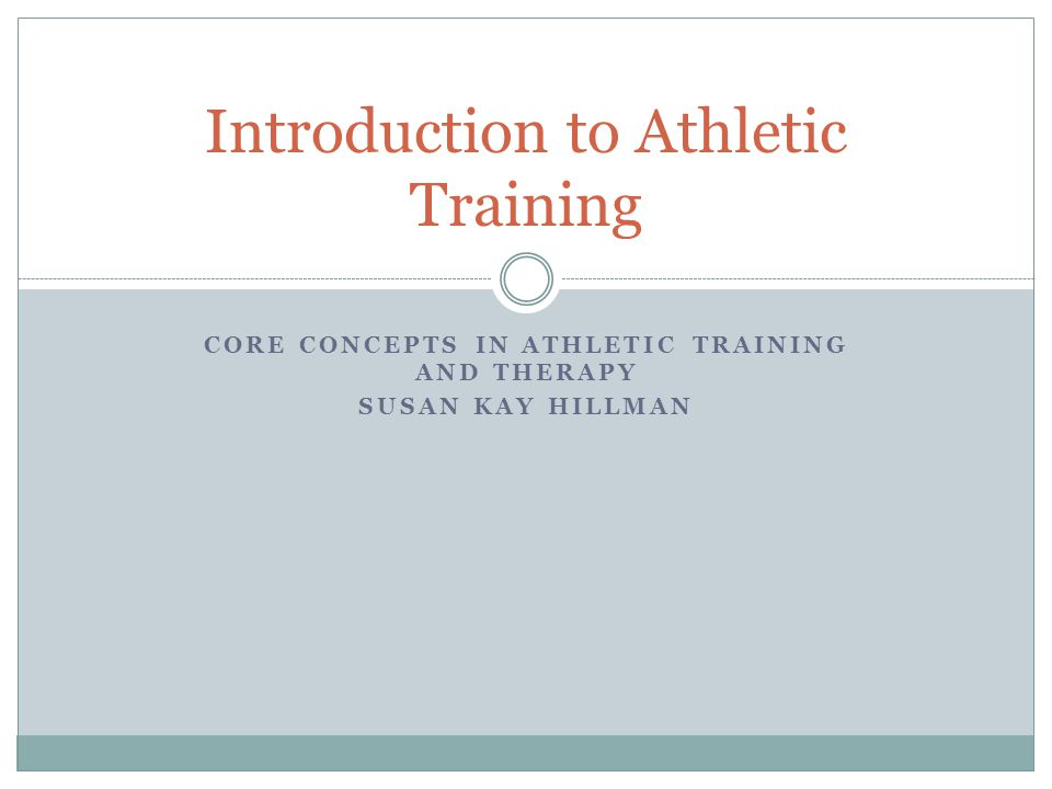 CORE CONCEPTS IN ATHLETIC TRAINING AND THERAPY SUSAN KAY HILLMAN Introduction to Athletic Training