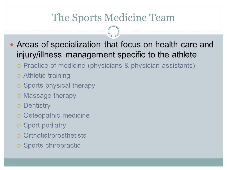 The Sports Medicine Team Areas of specialization that focus on health care and injury/illness management specific to the athlete  Practice of medicin