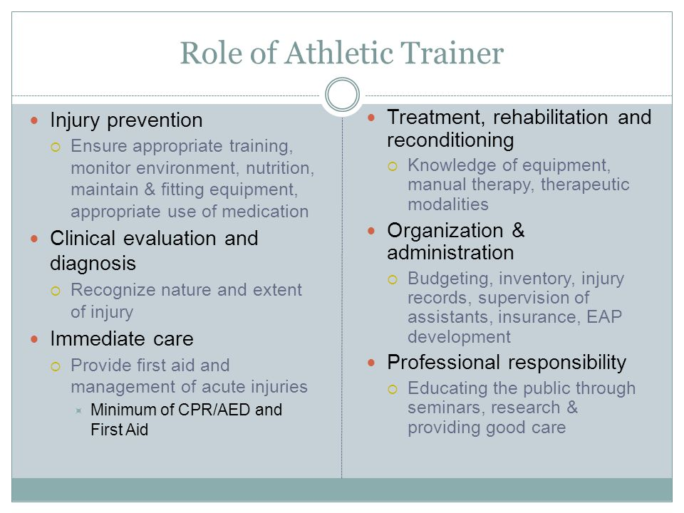 Role of Athletic Trainer Injury prevention  Ensure appropriate training, monitor environment, nutrition, maintain & fitting equipment, appropriate us