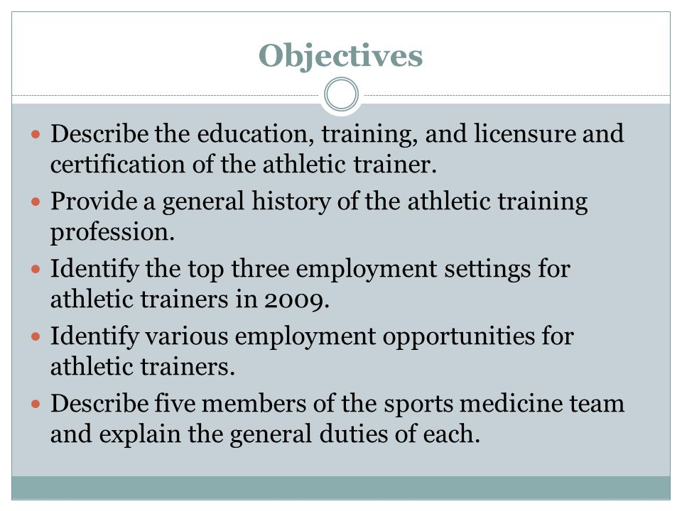 Objectives Describe the education, training, and licensure and certification of the athletic trainer. Provide a general history of the athletic traini
