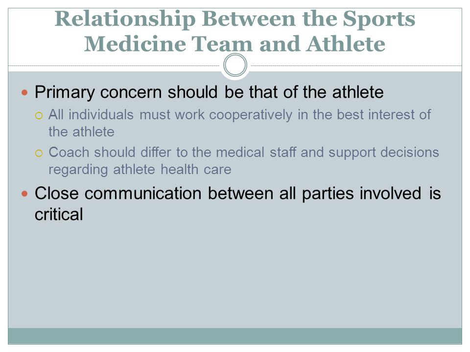Relationship Between the Sports Medicine Team and Athlete Primary concern should be that of the athlete  All individuals must work cooperatively in t