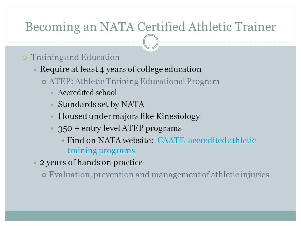 Becoming an NATA Certified Athletic Trainer  Certification  Must satisfactorily complete undergraduate degree at accredited program See page 2 and 3 for courses required  Take and pass a national certification exam Written, practical demonstration, and written simulation Pass all 3 become an ATC, Certified Athletic Trainer 80 CEU's every 3 years to maintain certification Adhere to NATABOC standards of professional practices
