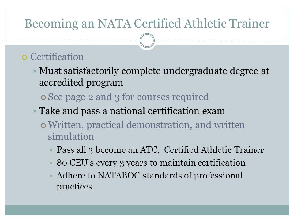 Becoming an NATA Certified Athletic Trainer  Certification  Must satisfactorily complete undergraduate degree at accredited program See page 2 and 3