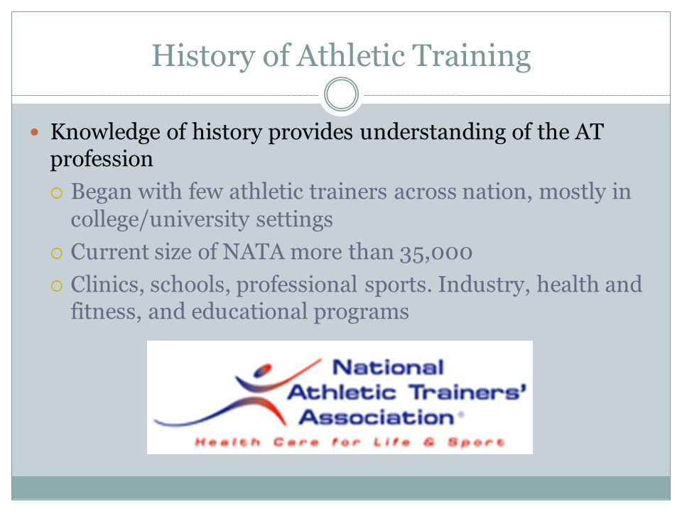 History of Athletic Training Knowledge of history provides understanding of the AT profession  Began with few athletic trainers across nation, mostly