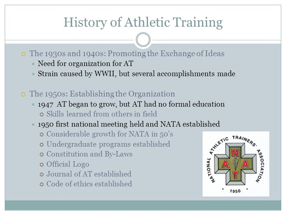 History of Athletic Training  The 1960s: Continuing the Growth  1969 American Medical Association recognized importance of AT  The 1970s: Developing Standards for Certification  Licensure debate began and each state responsible for own regulations  The 1980s: Strengthening the NATA s Role  Role delineation study to establish understanding of skills required for athletic trainers  The 1990s: Becoming a Recognized Allied Health Profession  Tremendous growth for NATA  Official recognition of AT as allied health profession by AMA Monumental achievement Curriculum evaluation: creation of guidelines for schools to follow to ensure compliance for program accreditation AT moved from school and team environments to clinical and industrial settings