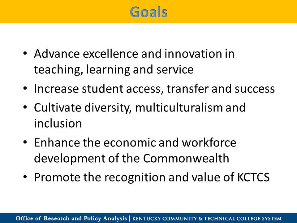 Advance excellence and innovation in teaching, learning and service Increase student access, transfer and success Cultivate diversity, multiculturalism and inclusion Enhance the economic and workforce development of the Commonwealth Promote the recognition and value of KCTCS